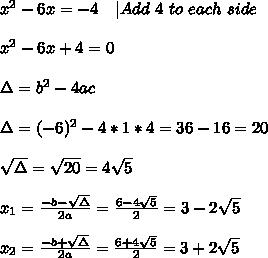 x^2-6x=-4\ \ \ |Add\ 4 \ to\ each\ side\\\\x^2-6x+4=0\\\\\Delta=b^2-4ac\\\\\Delta=(-6)^2-4*1*4=36-16=20\\\\\sqrt{\Delta}=\sqrt{20}=4\sqrt{5}\\\\x_1=\frac{-b-\sqrt{\Delta}}{2a}=\frac{6-4\sqrt{5}}{2}=3-2\sqrt{5}\\\\x_2=\frac{-b+\sqrt{\Delta}}{2a}=\frac{6+4\sqrt{5}}{2}=3+2\sqrt{5}\\\\