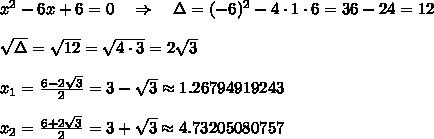 x^2-6x + 6 = 0\ \ \ \Rightarrow\ \ \ \Delta=(-6)^2-4\cdot1\cdot6=36-24=12\\ \\ \sqrt{\Delta} = \sqrt{12} =\sqrt{4\cdot3} =2 \sqrt{3} \\ \\x_1= \frac{6-2 \sqrt{3} }{2} =3- \sqrt{3} \approx1.26794919243\\ \\x_2= \frac{6+2 \sqrt{3} }{2} =3+ \sqrt{3} \approx4.73205080757