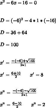 "x^2-6x-16=0 \\   \\ \\ D=(-6)^2-4*1*(-16) \\  \\ D=36+64 \\  \\ D=100 \\  \\  \\ x'= \frac{-(-6)+ \sqrt{100} }{2*1}  \\  \\ x'= \frac{6+10}{2} \>\>\>\>\>\>\>\>x'=8 \\   \\ \\ x""= \frac{-(-6)- \sqrt{100} }{2*1}  \\  \\ x""= \frac{6-10}{2}  \>\>\>\>\>\>\>\>x""-2"