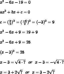 x^2-6x-19=0\\ \\ax^2 + bx+c = 0 \\ \\ c=(\frac{b}{2})^2=(\frac{-6}{2})^2=(-3)^2=9\\ \\ x^2-6x +9= 19+9 \\ \\ x^2-6x+9=28\\ \\(x-3)^2=28\\ \\x-3=\sqrt{4\cdot 7}\ \ or \ \ x-3=-\sqrt{4\cdot 7}\\ \\x=3+2\sqrt{7}\ \ or \ \ x=3-2\sqrt{7}