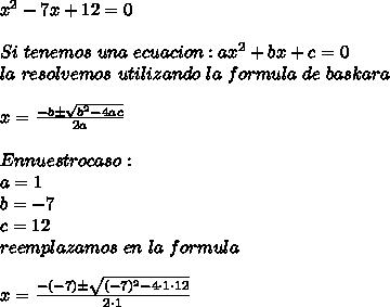 x^2-7x+12=0\\ \\Si\ tenemos\ una\ ecuacion:ax^2+bx+c=0\\ la\ resolvemos\ utilizando\ la\ formula\ de\ baskara\\ \\x=\frac{-b\pm \sqrt{b^2-4ac} }{2a}\\ \\En nuestro caso:\\ a=1\\b=-7\\c=12\\ reemplazamos\ en\ la\ formula\\ \\x=\frac{-(-7)\pm \sqrt{(-7)^2-4\cdot1\cdot12} }{2\cdot1}