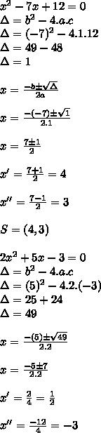x^2-7x+12=0\\ \Delta=b^2-4.a.c\\ \Delta=(-7)^2-4.1.12\\ \Delta=49-48\\ \Delta=1\\ \\ x = \frac{-b \pm \sqrt{\Delta}}{2a}\\ \\ x = \frac{-(-7) \pm \sqrt{1}}{2.1}\\ \\ x = \frac{7 \pm 1}{2}\\ \\ x'=\frac{7+1}{2} = 4\\ \\ x''=\frac{7-1}{2} = 3\\ \\ S=(4,3)\\ \\ 2x^2+5x-3=0\\ \Delta=b^2-4.a.c\\ \Delta=(5)^2-4.2.(-3)\\ \Delta=25+24\\ \Delta=49\\ \\ x = \frac{-(5) \pm \sqrt{49}}{2.2}\\ \\ x = \frac{-5 \pm 7}{2.2}\\ \\ x' = \frac{2}{4} = \frac{1}{2}\\ \\ x'' = \frac{-12}{4} = -3\\ \\