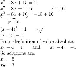 x^2-8x+15=0 \ x^2-8x=-15 \qquad \qquad /+16 \ \underbrace{x^2-8x+16}_{(x-4)^2}=-15+16 \ \ (x-4)^2=1 \qquad /\sqrt{} \ |x-4|=1 \ \hbox{From deefinition of value absolute:} \ x_1-4=1 \qquad \hbox{and} \qquad x_2-4=-1 \ \hbox{So solutions are:} \ x_1=5 \ x_2=3