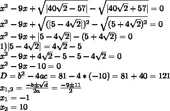 x^2-9x+\sqrt{ 40\sqrt{2}-57 }-\sqrt{ 40\sqrt{2}+57 }=0\\x^2-9x+\sqrt{( 5-4\sqrt{2} )^2}-\sqrt{(5+4\sqrt{2})^2}=0\\x^2-9x+ 5-4\sqrt{2}  - (5+4\sqrt{2})=0\\1) 5-4\sqrt{2}  =4\sqrt{2}-5\\x^2-9x+4\sqrt{2}-5-5-4\sqrt{2}=0\\x^2-9x-10=0\\D=b^2-4ac=81-4*(-10)=81+40=121\\x_{1,2}=\frac{-bб\sqrt{d}}{2a}=\frac{-9б11}{2}\\x_1=-1\\x_2=10