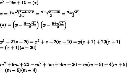 x^2-9x+10=(*)\\\\x=\frac{9\pm\sqrt{9^2-4\cdot1\cdot10}}{2\cdot1}=\frac{9\pm\sqrt{81-40}}{2}=\frac{9\pm\sqrt{41}}{2}\\\\(*)=\left(x-\frac{9-\sqrt{41}}{2}\right)\left(x-\frac{9+\sqrt{41}}{2}\right)\\\\\\x^2+21x+20=x^2+x+20x+20=x(x+1)+20(x+1)\\=(x+1)(x+20)\\\\\\m^2+9m+20=m^2+5m+4m+20=m(m+5)+4(m+5)\\=(m+5)(m+4)