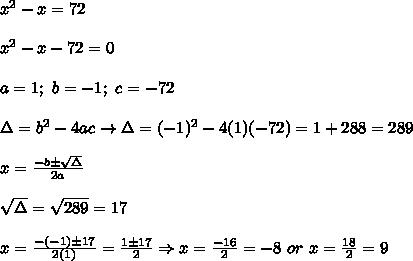 x^2-x=72\\\\x^2-x-72=0\\\\a=1;\ b=-1;\ c=-72\\\\\Delta=b^2-4ac\to\Delta=(-1)^2-4(1)(-72)=1+288=289\\\\x=\frac{-b\pm\sqrt\Delta}{2a}\\\\\sqrt\Delta=\sqrt{289}=17\\\\x=\frac{-(-1)\pm17}{2(1)}=\frac{1\pm17}{2}\Rightarrow x=\frac{-16}{2}=-8\ or\ x=\frac{18}{2}=9