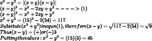 x^2-y^2=|(x+y)(x-y)| \\(x-y)^2= {x^2-2xy+y^2} ---->(1) \\(x+y)^2=x^2+2xy+y^2 \\x^2+y^2=(15)^2-2(54)=117 \\Subsitute (x^2+y^2) in equn (1), therefore (x-y)= \sqrt{117-2(54)}=\sqrt{9} \\Thus (x-y)=(+)or(-)3  \\Putting the values: x^2-y^2=(15)(3)=45