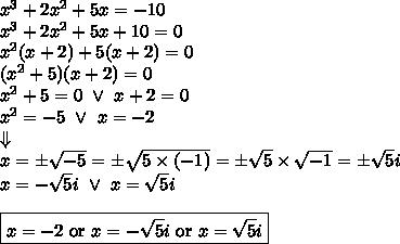 x^3+2x^2+5x=-10 \\x^3+2x^2+5x+10=0 \\x^2(x+2)+5(x+2)=0 \\(x^2+5)(x+2)=0 \\x^2+5=0 \ \lor \ x+2=0 \\x^2=-5 \ \lor \ x=-2 \\\Downarrow \\x=\pm \sqrt{-5} =\pm \sqrt{5 \times (-1)}=\pm \sqrt{5} \times \sqrt{-1}=\pm \sqrt{5}i \\ x=-\sqrt{5}i \ \lor \ x=\sqrt{5} i  \\ \\\boxed{x=-2 \hbox{ or } x=-\sqrt{5}i \hbox{ or } x=\sqrt{5}i}