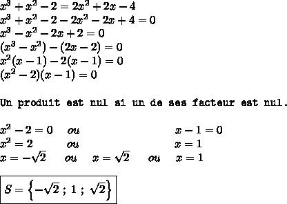 x^3+x^2-2=2x^2+2x-4 \\ x^3+x^2-2-2x^2-2x+4=0 \\ x^3-x^2-2x+2=0 \\ (x^3-x^2)-(2x-2)=0 \\ x^2(x-1)-2(x-1)=0 \\ (x^2-2)(x-1)=0 \\ \\  \texttt{Un produit est nul si un de ses facteur est nul.} \\  \\ x^2-2=0 \ \ \ \ ou \ \ \ \ \ \ \ \ \ \ \ \ \ \ \ \ \ \ \ \ \  \ \ \ \ x-1=0 \\ x^2=2 \ \  \ \ \  \ \ \ \ ou \ \ \ \ \ \ \ \ \ \ \ \ \ \ \ \ \ \ \ \ \ \ \  \ \ x=1 \\ x=- \sqrt{2}  \ \ \ \ \ ou \ \ \ \ x= \sqrt{2} \ \ \ \ \ ou \ \ \ \ x=1 \\  \\  \boxed{S=\left\{- \sqrt{2} \ ; \ 1 \ ; \  \sqrt{2} \right\}}