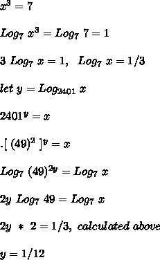 x^3=7\\\\Log_7\ x^3=Log_7\ 7=1\\\\3\ Log_7\ x=1,\ \ Log_7\ x=1/3\\\\let\ y=Log_{2401}\ x\\\\2401^y=x\\\\. [\ (49)^2\ ]^y=x\\\\Log_7\ (49)^{2y}=Log_7\ x\\\\2y\ Log_7\ 49=Log_7\ x\\\\2y\ *\ 2=1/3,\ calculated\ above\\\\y=1/12
