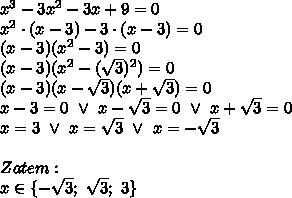 x^3 - 3x^2 - 3x + 9 = 0 \\\ x^2 \cdot (x - 3) - 3 \cdot (x - 3) = 0 \\\ (x - 3)(x^2 - 3) = 0 \\\ (x - 3)(x^2 - (\sqrt{3})^2) = 0 \\\ (x-3)(x - \sqrt{3})(x + \sqrt{3}) = 0 \\\ x - 3 = 0 \ \vee \ x - \sqrt{3} = 0 \ \vee \ x + \sqrt{3} = 0 \\\ x=3 \ \vee \ x = \sqrt{3} \ \vee \ x =- \sqrt{3} \\\\ Zatem: \\\ x \in \{-\sqrt{3}; \ \sqrt{3}; \ 3 \}