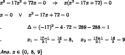 x^3-17x^2+72x=0\ \ \ \Rightarrow\ \ \ x(x^2-17x+72)=0\\ \\x=0\ \ \ \vee\ \ \ x^2-17x+72=0\\ \\.\ \ \ \ \ \ \ \ \ \ \ \ \ \ \ \Delta=(-17)^2-4\cdot72=289-288=1\\ \\.\ \ \ \ \ \ \ \ \ \ \ \ \ \ \ x_1= \frac{17-1}{2\cdot1} = \frac{16}{2} =8,\ \ \ \ x_2= \frac{17+1}{2\cdot1} = \frac{18}{2} =9\\ \\Ans.\ x\in\{0,\ 8,\ 9\}