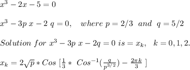 x^3-2x-5=0\\\\x^3-3 p\ x - 2\ q = 0,\ \ \ where\ p=2/3\ \ and\ \ q = 5/2\\\\Solution\ for\ x^3-3p\ x-2q =0\ is = x_k,\ \ k=0,1,2.\\\\ x_k=2\sqrt{p}*Cos\ [ \frac{1}{3} *\ Cos^{-1} (\frac{q}{p^{3/2}} ) - \frac{2\pi k}{3} \ ]\\\\