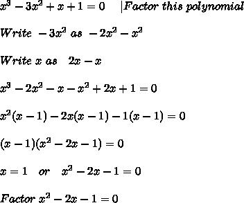 x^3-3x^2+x+1=0\ \ \ \ | Factor\ this\ polynomial \\\\Write \ -3x^2\ as\ -2x^2-x^2\\\\ Write\ x\ as\ \ \ 2x-x\\\\x^3-2x^2-x-x^2+2x+1=0\\\\ x^2(x-1)-2x(x-1)-1(x-1)=0\\\\(x-1)(x^2-2x-1)=0\\\\x=1\ \ \ or\ \ \  x^2-2x-1=0\\\\Factor \ x^2-2x-1=0