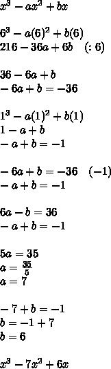 x^3-ax^2+bx\\ \\ 6^3-a(6)^2+b(6)\\ 216-36a+6b\quad (:6)\\ \\ 36-6a+b\\ -6a+b=-36\\ \\ 1^3-a(1)^2+b(1)\\ 1-a+b\\ -a+b=-1\\ \\ -6a+b=-36\quad (-1)\\ -a+b=-1\quad \\ \\ 6a-b=36\\ -a+b=-1\\ \\ 5a=35\\ a=\frac { 35 }{ 5 } \\ a=7\\ \\ -7+b=-1\\ b=-1+7\\ b=6\\ \\ x^3-7x^2+6x