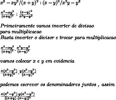 x^3-xy^2/(x+y)^2 : (x-y)^2/x^2y-y^3\\ \\ \frac{x^3-xy^2}{(x+y)^2} : \frac{(x-y)^2}{x^2y-y^3} \\ \\ Primeiramente\ vamos\ inverter\ de\ divisao\\ para\ multiplicacao\\ Basta\ inverter\ o\ divisor\ e\ trocar\ para\ multiplicacao\\ \\ \frac{x^3-xy^2}{(x+y)^2} . \frac{x^2y-y^3}{(x-y)^2} \\ \\ vamos\ colocar\ x\ e\ y\ em\ evidencia\\ \\ \frac{x(x^2-y^2)}{(x+y)^2} . \frac{y(x^2-y^2)}{(x-y)^2} \\ \\ podemos\ escrever\ os\ denominadores\ juntos\ ,\ assim\\ \\ \frac{x(x^2-y^2).y(x^2-y^2)}{[(x+y).(x-y)]^{2}}