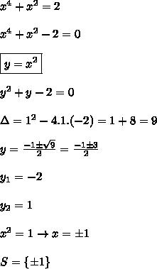 x^4+x^2=2\\\\x^4+x^2-2=0\\\\\boxed{y=x^2}\\\\y^2+y-2=0\\\\\Delta=1^2-4.1.(-2)=1+8=9\\\\y=\frac{-1\pm\sqrt9}{2}=\frac{-1 \pm 3}{2}\\\\y_1=-2\\\\y_2=1\\\\x^2=1\rightarrow x=\pm1\\\\S=\{\pm 1\}