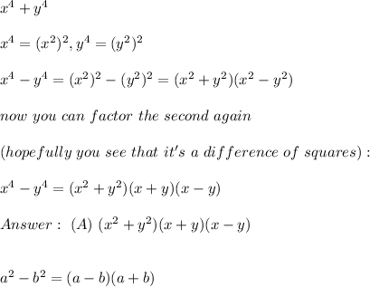 x^4+y^4 \\ \\x^4= (x^2)^2, y^4 = (y^2)^2 \\ \\x^4- y^4= (x^2)^2 - (y^2)^2 = (x^2 + y^2)(x^2 - y^2 )\\ \\now  \ you \ can \ factor \  the \  second  \ again  \\ \\(hopefully \ you  \ see \  that \ it's  \ a \  difference \ of \ squares): \\ \\x^4 - y^4= (x^2 + y^2)(x + y)(x - y) \\ \\Answer : \ (A) \ (x^2 + y^2)(x + y)(x - y) \\ \\  \\ a^2-b^2 =(a-b)(a+b)