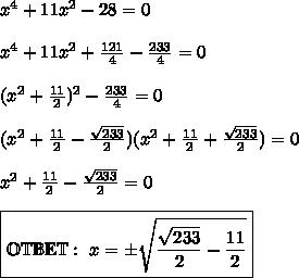 x^4 +11x^2-28 =0\\\\x^4 + 11x^2 + \frac{121}{4} - \frac{233}{4} = 0\\\\(x^2 + \frac{11}{2})^2 - \frac{233}{4} = 0\\\\(x^2 + \frac{11}{2} - \frac{\sqrt{233}}{2})(x^2 + \frac{11}{2} + \frac{\sqrt{233}}{2}) = 0\\\\x^2 + \frac{11}{2} - \frac{\sqrt{233}}{2} = 0\\\\\boxed{\mathbb{OTBET}: \ x = \pm\sqrt{\frac{\sqrt{233}}{2} - \frac{11}{2}}}