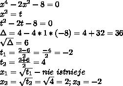 x^4 - 2x^2 - 8 = 0\\ x^2=t\\ t^2-2t-8=0\\ \Delta=4-4*1*(-8)=4+32=36\\ \sqrt\Delta=6\\ t_1=\frac{2-6}{2}=\frac{-4}{2}=-2\\ t_2=\frac{2+6}{2}=4\\ x_1=\sqrt{t_1}-nie\ istnieje\\ x_2=\sqrt{t_2}=\sqrt4=2; x_3=-2