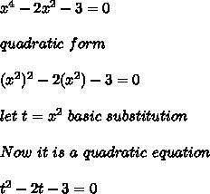 x^4 - 2x^2 -3 = 0 \\\\ quadratic \ form \\\\(x^2)^2 - 2(x^2) - 3 = 0 \\\\let\ t = x^2 \ basic \ substitution\\\\Now \ it \ is \ a \ quadratic \ equation \\\\t^2-2t-3=0