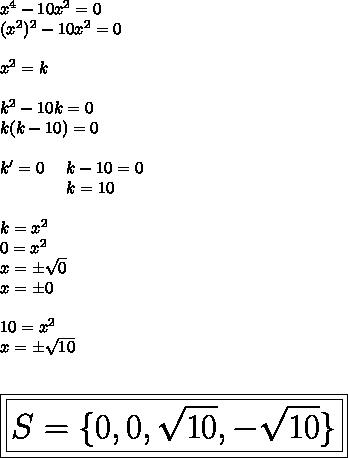 x^4-10x^2=0\\(x^2)^2-10x^2=0\\\\x^2=k\\\\k^2-10k=0\\k(k-10)=0\\\\k'=0~~~~k-10=0\\~~~~~~~~~~~~~k=10~\\\\k=x^2\\0=x^2\\x=\pm \sqrt{0}\\x=\pm0\\\\10=x^2\\x=\pm \sqrt{10}\\\\\\\huge\boxed{\boxed{S=\{0,0, \sqrt{10},- \sqrt{10}\}}}