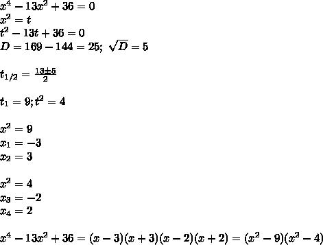 x^4-13x^2+36=0\\x^2=t\\t^2-13t+36=0\\D=169-144=25; \ \sqrt D=5\\\\t_{1/2}= \frac{13\pm5}{2}\\\\t_1=9; t^2=4\\\\x^2=9\\x_1=-3\\x_2=3\\\\x^2=4\\x_3=-2\\x_4=2\\\\x^4-13x^2+36=(x-3)(x+3)(x-2)(x+2)=(x^2-9)(x^2-4)