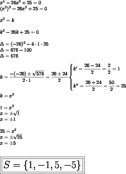 x^4-26x^2+25=0\\(x^2)^2-26x^2+25=0\\\\x^2=k\\\\k^2-26k+25=0\\\\\Delta=(-26)^2-4\cdot1\cdot25\\\Delta=676-100\\\Delta=576\\\\k= \dfrac{-(-26)\pm \sqrt{576} }{2\cdot1} = \dfrac{26\pm24}{2}\begin{cases}k'= \dfrac{26-24}{2}= \dfrac{2}{2}=1\\\\k''= \dfrac{26+24}{2}= \dfrac{50}{2}=25\end{cases}\\\\k=x^2\\\\1=x^2\\x=\pm \sqrt{1}\\x=\pm1\\\\25=x^2\\x=\pm \sqrt{25}\\x=\pm5\\\\\\\huge\boxed{\boxed{S=\{1,-1,5,-5\}}}