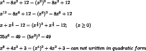 x^4-8x^2+12=(x^2)^2-8x^2+12\\\\x^{12}-8x^6+12=(x^6)^2-8x^6+12\\\\x+x^\frac{1}{2}-12=(x^\frac{1}{2})^2+x^\frac{1}{2}-12;\ \ \ \ \ (x\geq0)\\\\25x^6-49=(5x^3)^2-49\\\\x^8+4x^2+3=(x^4)^2+4x^2+3-can\ not\ written\ in\ quadratic\ form