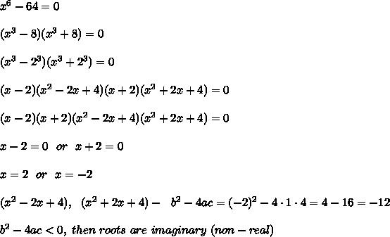 x^6-64=0 \\ \\ (x^3 -8)(x^3+8)=0\\ \\(x^3-2^3)(x^3+2^3)=0\\\\(x-2)(x^2-2x+4) (x+2)(x^2+2x+4)=0 \\ \\ (x-2)(x+2)(x^2-2x+4) (x^2+2x+4)=0 \\ \\x-2=0 \ \ or \ \ x+2=0 \\ \\x=2 \ \ or \ \ x=-2 \\\\ (x^2-2x+4), \ \  (x^2+2x+4) - \ \   b^2-4ac =(-2)^2-4\cdot 1\cdot4 =4-16=-12   \\\\\ b^2-4ac <0, \ then \ roots \ are \ imaginary \ (non-real)