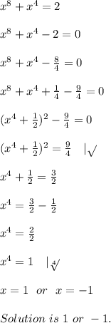 x^8+x^4=2\\x^8+x^4-2=0\\x^8+x^4-\frac{8}{4}=0\\ x^8+x^4+\frac{1}{4}-\frac{9}{4}=0\\(x^4+\frac{1}{2})^2-\frac{9}{4}=0\\(x^4+\frac{1}{2})^2=\frac{9}{4}\ \ \ | \sqrt{}\\x^4+\frac{1}{2}=\frac{3}{2}\\x^4=\frac{3}{2}-\frac{1}{2}\\x^4=\frac{2}{2}\\x^4=1\ \ \ |\sqrt[4]{}\\ x=1\ \ or\ \ x=-1\\Solution\ is\ 1\ or\ -1.