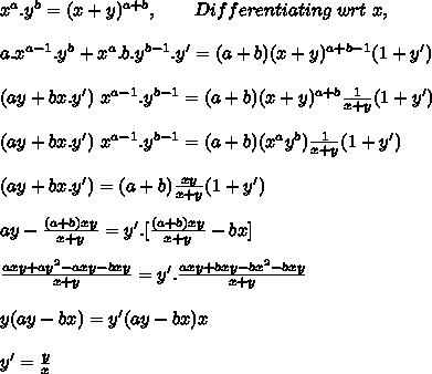 x^a.y^b=(x+y)^{a+b},\ \ \ \ \ \ Differentiating\ wrt\ x,\\ \\a.x^{a-1}.y^b+x^a.b.y^{b-1}.y'=(a+b)(x+y)^{a+b-1}(1+y')\\ \\(ay+bx.y')\ x^{a-1}.y^{b-1}=(a+b)(x+y)^{a+b}\frac{1}{x+y}(1+y')\\ \\(ay+bx.y')\ x^{a-1}.y^{b-1}=(a+b)(x^ay^b)\frac{1}{x+y}(1+y')\\ \\(ay+bx.y')=(a+b)\frac{xy}{x+y}(1+y')\\ \\ay-\frac{(a+b)xy}{x+y}=y'.[\frac{(a+b)xy}{x+y}-bx]\\ \\\frac{axy+ay^2-axy-bxy}{x+y}=y'.\frac{axy+bxy-bx^2-bxy}{x+y}\\ \\y(ay-bx)=y'(ay-bx)x\\ \\y'=\frac{y}{x}\\