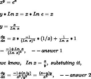 x^y = e^x\\\\y*Ln\ x=x*Ln\ e=x\\\\y=\frac{x}{Ln\ x}\\\\\frac{dy}{dx}=x*\frac{-1}{(Ln\ x)^2}*(1/x)+\frac{1}{Ln\ x}*1\\\\=\frac{-1+Ln\ x}{(Ln\ x)^2},\ \ \ -- answer\ 1\\\\we\ know,\ \ Ln\ x=\frac{x}{y},\ substuting\ it,\\\\\frac{dy}{dx}=\frac{-1+(x/y)}{x^2/y^2}=\frac{(x-y)y}{x^2},\ \ \ -- answer\ 2\\