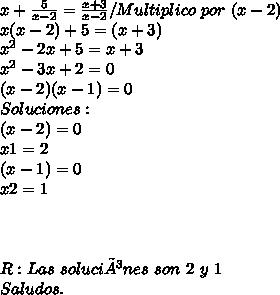 x + \frac{5}{x-2} = \frac{x+3}{x-2} / Multiplico \ por \ (x-2) \\ x(x-2) + 5 = (x+3) \\ x^2 - 2x + 5 = x + 3\\ x^2 - 3x + 2 = 0 \\ ( x - 2)( x - 1) = 0 \\ Soluciones : \\ (x - 2) = 0 \\ x1 = 2 \\ (x - 1) = 0 \\ x2 = 1 \\ \\ \\ \\ R : Las \ soluciónes \ son \ 2 \ y \ 1\\ Saludos.