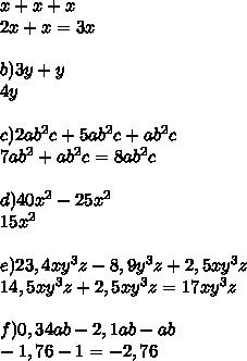 x + x + x \\ 2x + x = 3x \\  \\ b) 3y + y \\ 4y \\  \\ c) 2ab^{2}c + 5ab^{2}c + ab^{2}c \\ 7ab^{2} + ab^{2} c = 8ab^{2}c \\  \\ d) 40 x^{2} - 25 x^{2} \\ 15 x^{2} \\  \\ e) 23,4xy^{3}z - 8,9y^{3}z + 2,5xy^{3}z \\ 14,5xy^{3}z + 2,5xy^{3}z  =17xy^{3}z \\  \\ f) 0,34ab - 2,1ab - ab \\ - 1,76 - 1 = - 2, 76