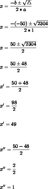 x = \dfrac{-b \pm \sqrt{\triangle}}{2*a} \\  \\  \\ x = \dfrac{-(-50) \pm \sqrt{2304}}{2*1} \\  \\  \\ x = \dfrac{50 \pm \sqrt{2304}}{2} \\  \\  \\ x = \dfrac{50 \pm 48}{2} \\  \\  \\ x' = \dfrac{50 + 48}{2} \\  \\  \\ x' = \dfrac{98}{2}\\  \\  \\ x' = 49 \\  \\  \\  \\ x'' = \dfrac{50 - 48}{2} \\  \\  \\ x'' = \dfrac{2}{2} \\  \\  \\ x'' = 1
