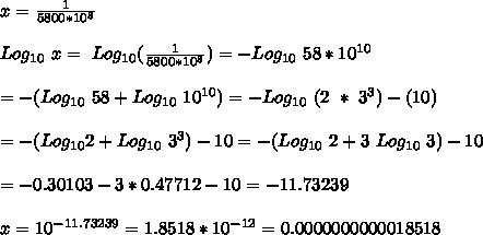 x = \frac{1}{5800*10^8} \\ \\Log_{10}\ x =\ Log_{10} (\frac{1}{5800*10^8}) = - Log_{10}\ 58*10^{10} \\ \\= - ( Log_{10}\ 58 + Log_{10}\ 10^{10}) =- Log_{10}\ (2\ *\ 3^3) - (10) \\ \\= - (Log_{10} 2 + Log_{10}\ 3^3) - 10 = - (Log_{10}\ 2 + 3\ Log_{10}\ 3) - 10 \\ \\ = -0.30103  - 3* 0.47712 - 10 = - 11.73239 \\ \\x = 10^{-11.73239} = 1.8518 * 10^{-12} = 0.0000000000018518 \\