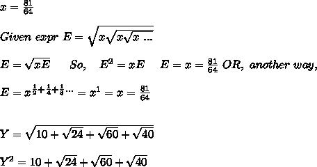 x = \frac{81}{64} \\ \\ Given\ expr\ E = \sqrt{x \sqrt {x\sqrt{x\ ...}}} \\ \\ E = \sqrt{x E} \ \ \ \ \ So,\ \ \ E^2 = x E \ \ \ \ E = x = \frac{81}{64}\ OR,\ another\ way, \\ \\ E = x^{\frac{1}{2}+\frac{1}{4}+\frac{1}{8}...} = x^1 = x = \frac{81}{64} \\ \\ \\ Y = \sqrt{10+\sqrt{24}+\sqrt{60}+\sqrt{40}} \\ \\ Y^2 = 10 + \sqrt{24}+\sqrt{60}+\sqrt{40} \\