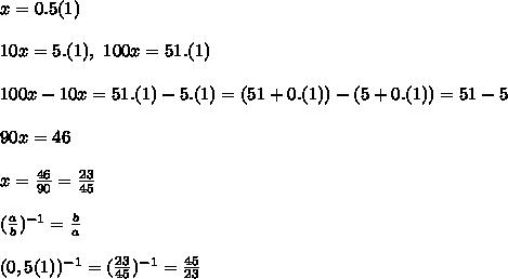 x = 0.5(1)\\\\ 10x = 5.(1), \ 100x = 51.(1)\\\\ 100x - 10x = 51.(1) - 5.(1) = (51 + 0.(1)) - (5 + 0.(1)) = 51 - 5\\\\ 90x = 46\\\\ x = \frac{46}{90} = \frac{23}{45}\\\\ (\frac{a}{b})^{-1} = \frac{b}{a}\\\\ (0,5(1))^{-1} = (\frac{23}{45})^{-1} = \frac{45}{23}