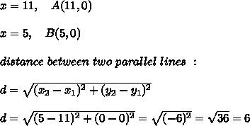 x = 11 ,\ \ \ A(11,0) \\ \\ x = 5 , \ \ \ B(5,0) \\ \\ distance \ between \ two \ parallel \ lines \ : \\ \\ d=\sqrt{(x_{2}-x_{1})^2 + (y_{2}-y_{1})^2}\\ \\d=\sqrt{(5-11)^2+(0-0)^2}=\sqrt{(-6)^2}=\sqrt{36}=6