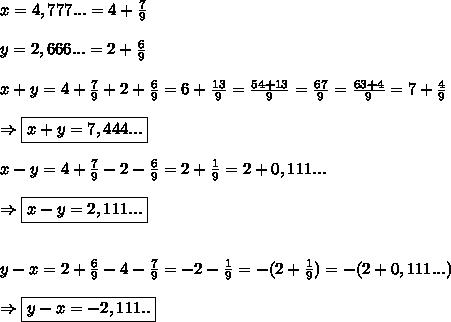 x = 4,777...=4+\frac79\\\\ y = 2,666...=2+\frac69\\\\ x + y=4+\frac79+2+\frac69=6+\frac{13}9=\frac{54+13}9=\frac{67}9}=\frac{63+4}9=7+\frac49\\\\ \Rightarrow \boxed{x+y=7,444...}\\\\ x - y=4+\frac79-2-\frac69=2+\frac19=2+0,111...\\\\ \Rightarrow \boxed{x-y=2,111...}\\\\\\ y - x=2+\frac69-4-\frac79=-2-\frac19=-(2+\frac19)=-(2+0,111...) \\\\ \Rightarrow \boxed{y-x=-2,111..}