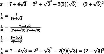 x = 7 + 4 \sqrt{3} = 2^{2} +  \sqrt{3} ^{2} + 2 (2) ( \sqrt{3}) = (2 + \sqrt{3})^{2}\\  \\  \frac{1}{x} =  \frac{1}{7 + 4 \sqrt{3}} \\  \\ \frac{1}{x} =  \frac{7 - 4 \sqrt{3}}{(7 + 4 \sqrt{3})(7 - 4 \sqrt{3})} \\  \\ \frac{1}{x} = \frac{7 - 4 \sqrt{3}}{49 - 48} \\  \\ \frac{1}{x} = 7 - 4 \sqrt{3} =  2^{2} +   \sqrt{3} ^{2} - 2 (2) ( \sqrt{3}) = (2 -  \sqrt{3})^{2}