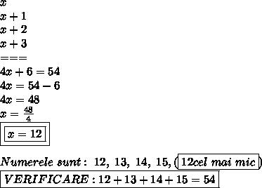 x \\ x+1 \\ x+2 \\ x+3 \\ === \\ 4x+6=54 \\ 4x=54-6 \\ 4x=48 \\ x= \frac{48}{4}  \\ \boxed{\boxed{x=12}} \\  \\ Numerele \ sunt: \ 12, \ 13, \ 14, \ 15, (\boxed{12 cel \ mai \ mic}) \\ \boxed{VERIFICARE:12+13+14+15=54}