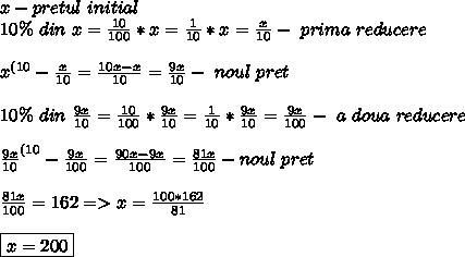 x -pretul \ initial \\ 10\% \ din \ x= \frac{10}{100} *x = \frac{1}{10} * x=   \frac{x}{10} -\ prima \ reducere\ \\ \\ x^{(10} - \frac{x}{10}=  \frac{10x-x}{10}=  \frac{9x}{10} -\ noul \ pret \\ \\ 10\% \ din \ \frac{9x}{10}=  \frac{10}{100} * \frac{9x}{10}= \frac{1}{10} * \frac{9x}{10}=  \frac{9x}{100} -\ a \ doua  \ reducere  \\ \\ \frac{9x}{10}^{(10} -\frac{9x}{100}= \frac{90x-9x}{100} = \frac{81x}{100} -noul \ pret  \\ \\ \frac{81x}{100}= 162 => x= \frac{100*162}{81} \\ \\ \boxed{x=200}