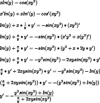 x ln(y) = cos(xy^2)\\\\x'ln(y)+xln'(y)=cos'(xy^2)\\\\ln(y)+x* \frac{1}{y} *y'=-sin(xy^2)*(xy^2)'\\\\ln(y)+ \frac{x}{y} *y'=-sin(xy^2)*(x'y^2+x(y^2)')\\\\ln(y)+ \frac{x}{y} *y'=-sin(xy^2)*(y^2+x*2y*y')\\\\ln(y)+ \frac{x}{y} *y'=-y^2sin(xy^2)-2xysin(xy^2)*y'\\\\ \frac{x}{y} *y'+2xysin(xy^2)*y'=-y^2sin(xy^2)-ln(y)\\\\( \frac{x}{y}+2xysin(xy^2))*y'=-(y^2sin(xy^2)+ln(y)) \\\\y'=- \dfrac{y^2sin(xy^2)+ln(y)}{ \frac{x}{y}+2xysin(xy^2)}
