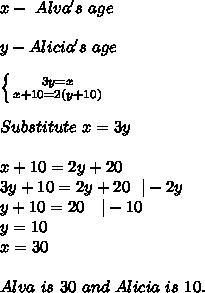 x-\ Alva's\ age\\\\y-Alicia's\ age\\\\ \left \{ {{3y=x} \atop {x+10=2(y+10)}} \right. \\\\Substitute\ x=3y\\\\x+10=2y+20\\3y+10=2y+20\ \ |-2y\\y+10=20\ \ \ |-10\\y=10\\x=30\\\\Alva\ is\ 30\ and\ Alicia\ is\ 10.