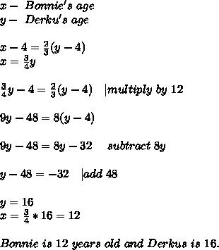 x-\ Bonnie's\ age\y-\ Derku's\ age\\x-4=\frac{2}{3}(y-4)\x=\frac{3}{4}y\\\frac{3}{4}y-4=\frac{2}{3}(y-4)\ \ \ | multiply\ by\ 12\\9y-48=8(y-4)\\9y-48=8y-32\ \ \ \ subtract\ 8y\\y-48=-32\ \ \ | add\ 48\\y=16\x=\frac{3}{4}*16=12\\Bonnie\ is\ 12\ years\ old\ and\ Derkus\ is\ 16.