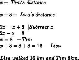 x-\ Tim's\ distance\\\\x+8-\ Lisa's\ distance\\\\2x=x+8\ \ |Subtract\ x\\2x-x=8\\x=8\ \ -Tim\\x+8=8+8=16- \ Lisa\\\\Lisa\ walked\ 16\ km\ and\ Tim\ 8km.