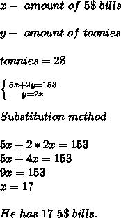 x-\ amount\ of\ 5\$\ bills\\\\y-\ amount\ of\ toonies\\\\tonnies=2\$\\\\ \left \{ {{5x+2y=153} \atop {y=2x}} \right. \\\\\  Substitution \ method\\\\5x+2*2x=153\\5x+4x=153\\9x=153\\x=17\\\\He\ has\ 17\ 5\$\ bills.