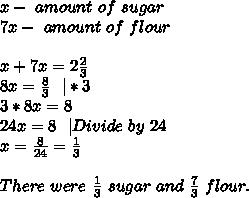x-\ amount\ of\ sugar\\7x-\ amount\ of\ flour\\\\x+7x=2\frac{2}{3}\\8x=\frac{8}{3}\ \ |*3\\3*8x=8\\24x=8\ \ |Divide\ by\ 24\\x=\frac{8}{24}=\frac{1}{3}\\\\There\ were\ \frac{1}{3}\ sugar\ and\ \frac{7}{3}\ flour.